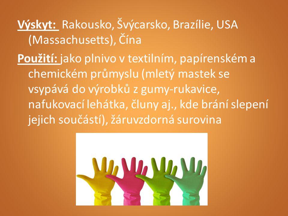 Výskyt: Rakousko, Švýcarsko, Brazílie, USA (Massachusetts), Čína Použití: jako plnivo v textilním, papírenském a chemickém průmyslu (mletý mastek se vsypává do výrobků z gumy-rukavice, nafukovací lehátka, čluny aj., kde brání slepení jejich součástí), žáruvzdorná surovina