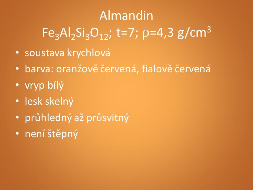 Almandin Fe 3 Al 2 Si 3 O 12 ; t=7; ρ =4,3 g/cm 3 soustava krychlová barva: oranžově červená, fialově červená vryp bílý lesk skelný průhledný až průsvitný není štěpný