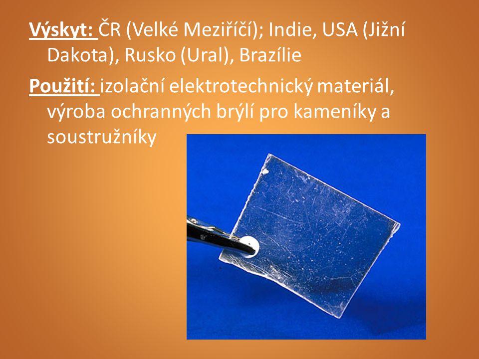 Výskyt: ČR (Velké Meziříčí); Indie, USA (Jižní Dakota), Rusko (Ural), Brazílie Použití: izolační elektrotechnický materiál, výroba ochranných brýlí pro kameníky a soustružníky