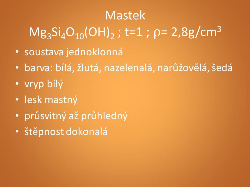 Mastek Mg 3 Si 4 O 10 (OH) 2 ; t=1 ; ρ = 2,8g/cm 3 soustava jednoklonná barva: bílá, žlutá, nazelenalá, narůžovělá, šedá vryp bílý lesk mastný průsvitný až průhledný štěpnost dokonalá