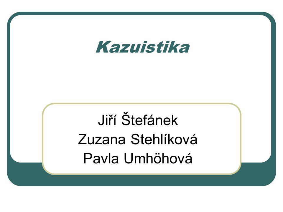 Kazuistika Jiří Štefánek Zuzana Stehlíková Pavla Umhöhová