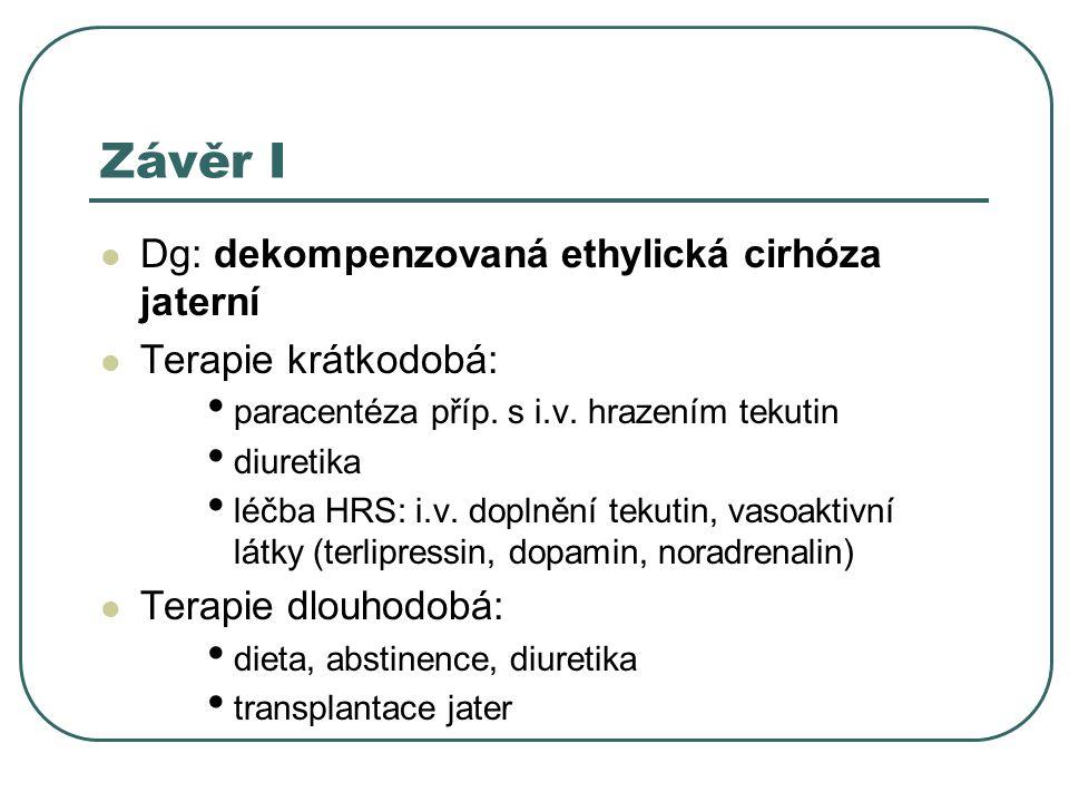 Závěr I Dg: dekompenzovaná ethylická cirhóza jaterní Terapie krátkodobá: paracentéza příp.