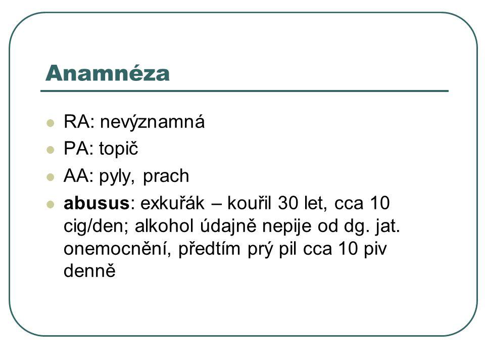 Anamnéza RA: nevýznamná PA: topič AA: pyly, prach abusus: exkuřák – kouřil 30 let, cca 10 cig/den; alkohol údajně nepije od dg.