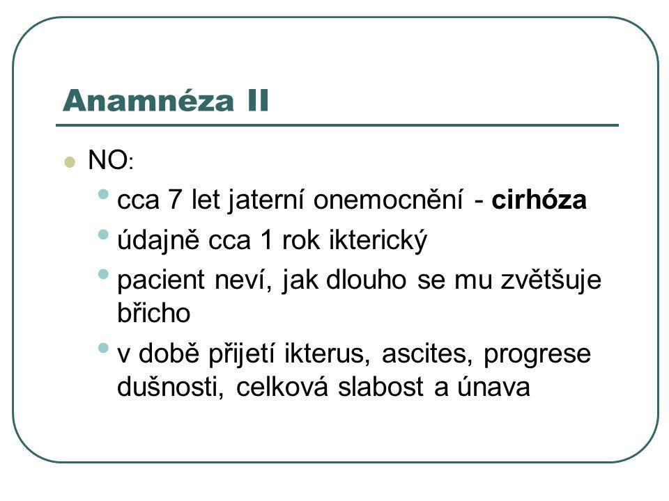 Anamnéza II NO : cca 7 let jaterní onemocnění - cirhóza údajně cca 1 rok ikterický pacient neví, jak dlouho se mu zvětšuje břicho v době přijetí ikterus, ascites, progrese dušnosti, celková slabost a únava
