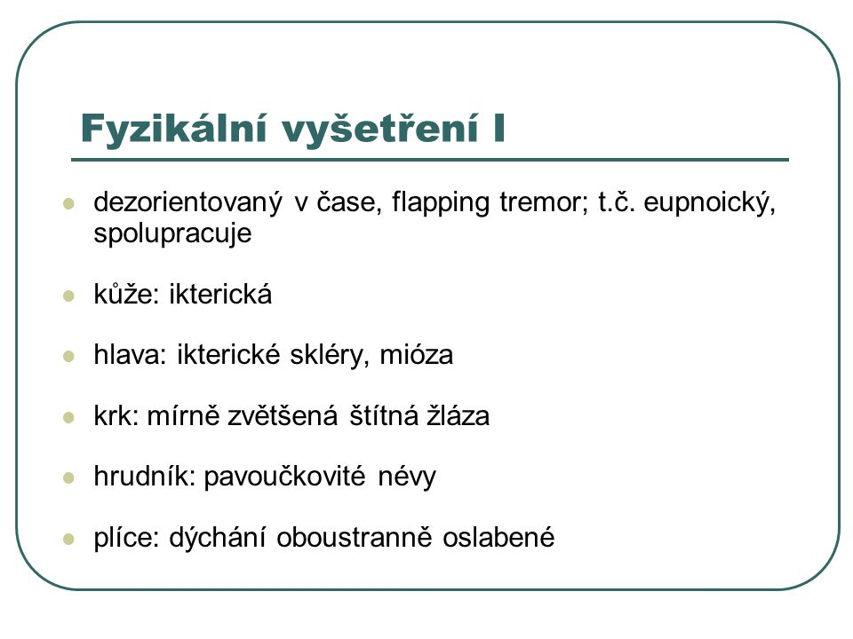 Fyzikální vyšetření II břicho: výrazně nad niveau pupeční kýla oslabená břišní stěna ve střední čáře, palpačně napjaté, špatně prohmatné v poloze vleže poklep ztemnělý po stranách břicha, uprostřed diferencovaně bubínkový HK: flapping tremor, paličkovité prsty, rozsáhlé hematomy DK: těstovitý otok do poloviny bérce, periferní pulzace nehmatné