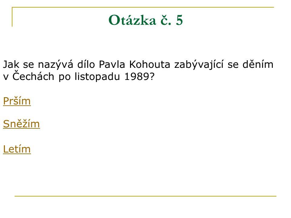 Otázka č. 5 Jak se nazývá dílo Pavla Kohouta zabývající se děním v Čechách po listopadu 1989.