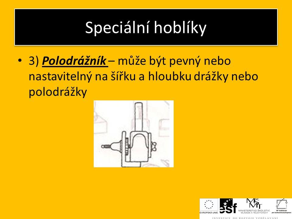 Speciální hoblíky 3) Polodrážník – může být pevný nebo nastavitelný na šířku a hloubku drážky nebo polodrážky