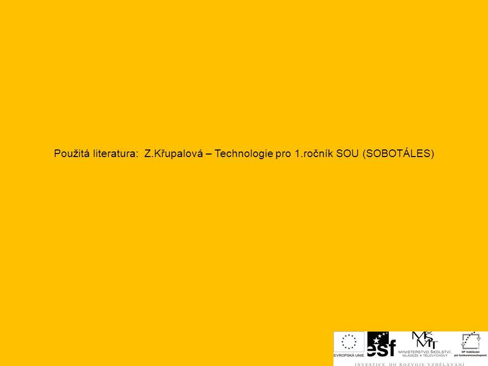Použitá literatura: Z.Křupalová – Technologie pro 1.ročník SOU (SOBOTÁLES)