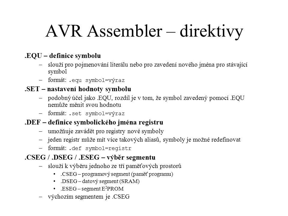 AVR Assembler – direktivy.ORG – nastavení hodnoty lokačního čítače –výchozí hodnota lokačního čítače pro segmenty.CSEG a.ESEG je nula (0), pro.DSEG je $60 (přeskočí se registrové pole a V/V registry –formát:.org výraz.BYTE – vyhrazení prostoru v bajtech –slouží k vyhrazení prostoru v datovém segmentu (RAM) –formát: [návěští:].byte výraz –výraz udává počet bajtů, které chceme pro proměnnou vyhradit.DB – uložení konstanty do paměti programu –slouží k uložení konstanty (v rozměru bajtu) do FLASH nebo E 2 PROM –v případě programové paměti dochází k zarovnávání hodnot jednoho řádku na sudý počet bajtů –formát: [návěští:].db výraz[,výraz…].DW – uložení konstanty do paměti programu –slouží k uložení konstanty (v rozměru slova) do FLASH nebo E 2 PROM –formát: [návěští:].dw výraz[,výraz…]
