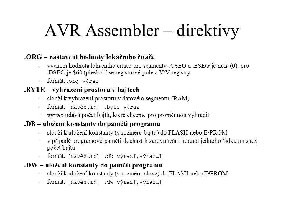 """AVR Assembler – direktivy.INCLUDE – vložení obsahu externího souboru –vloží na místo direktivy obsah jiného souboru –formát:.include """"jméno_souboru .DEVICE – definice typu mikroprocesoru –určuje typ mikroprocesoru, pro který se provádí překlad –zajišťuje kontrolu rozsahu adres ve FLASH, RAM a E 2 PROM –zajišťuje kontrolu platné instrukční sady –formát:.device typ_mikroprocesoru.EXIT – uložení překladu –signalizuje konec zdrojového textu, předčasně ukončí překlad –formát:.exit.LIST – zapnutí generování výpisu –formát:.list.NOLIST – vypnutí generování výpisu –formát:.nolist.LISTMAC – zapnutí expanze maker ve výpisu –formát:.listmac"""