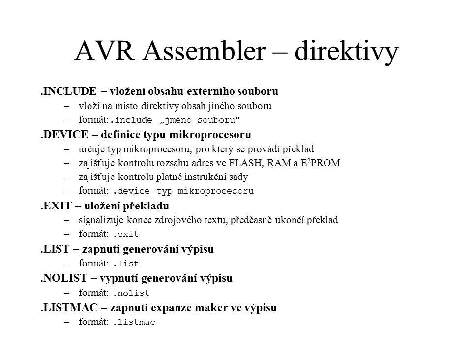 AVR Assembler – makra.MACRO – definice makra –uvozuje počátek makra, parametrem je jméno makra –je-li makro použito, dochází k jeho rozvinutí (expanzi) –makro může mít až 10 parametrů –na parametry se v těle makra odkazujeme přes symboly @0 až @9 –při použití makra se parametry odělují čárkami –formát:.macro jméno_makra.ENDMACRO – konec definice makra –formát:.endmacro Příklad makra.macro SUBI16 subi@1, low(@0) sbci@2, high(@0).endmacro.cseg subi16 $1234,r16,r17