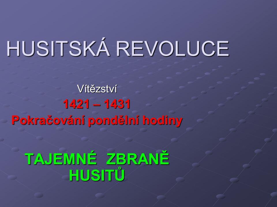 HUSITSKÁ REVOLUCE Vítězství 1421 – 1431 Pokračování pondělní hodiny TAJEMNÉ ZBRANĚ HUSITŮ