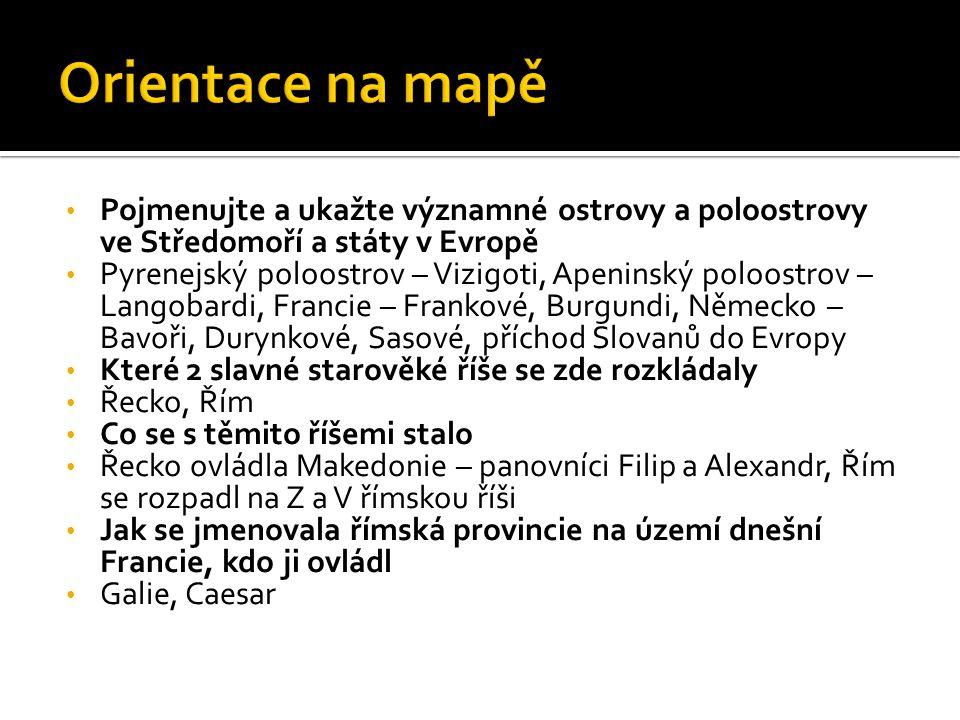 Pojmenujte a ukažte významné ostrovy a poloostrovy ve Středomoří a státy v Evropě Pyrenejský poloostrov – Vizigoti, Apeninský poloostrov – Langobardi, Francie – Frankové, Burgundi, Německo – Bavoři, Durynkové, Sasové, příchod Slovanů do Evropy Které 2 slavné starověké říše se zde rozkládaly Řecko, Řím Co se s těmito říšemi stalo Řecko ovládla Makedonie – panovníci Filip a Alexandr, Řím se rozpadl na Z a V římskou říši Jak se jmenovala římská provincie na území dnešní Francie, kdo ji ovládl Galie, Caesar