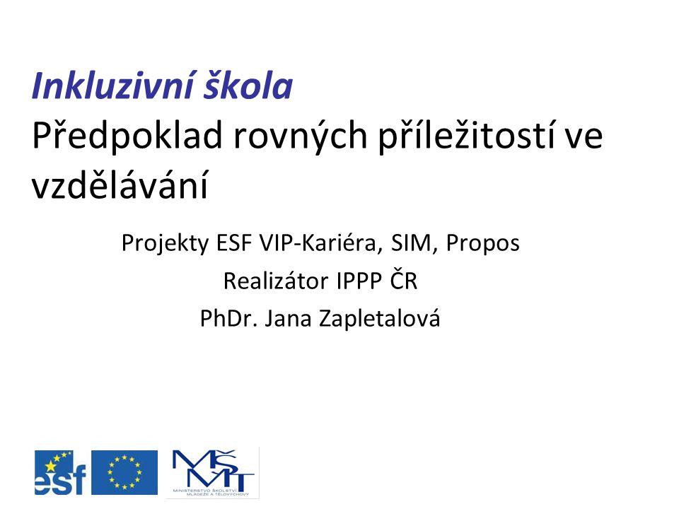 Inkluzivní škola Předpoklad rovných příležitostí ve vzdělávání Projekty ESF VIP-Kariéra, SIM, Propos Realizátor IPPP ČR PhDr.
