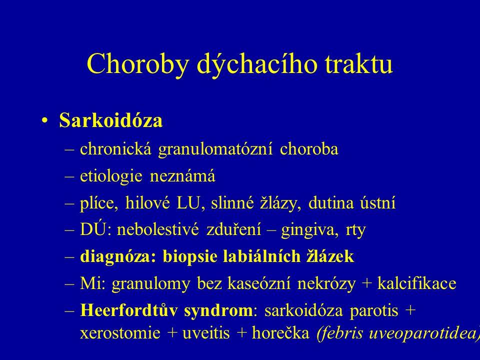Choroby dýchacího traktu Sarkoidóza –chronická granulomatózní choroba –etiologie neznámá –plíce, hilové LU, slinné žlázy, dutina ústní –DÚ: nebolestivé zduření – gingiva, rty –diagnóza: biopsie labiálních žlázek –Mi: granulomy bez kaseózní nekrózy + kalcifikace –Heerfordtův syndrom: sarkoidóza parotis + xerostomie + uveitis + horečka (febris uveoparotidea)