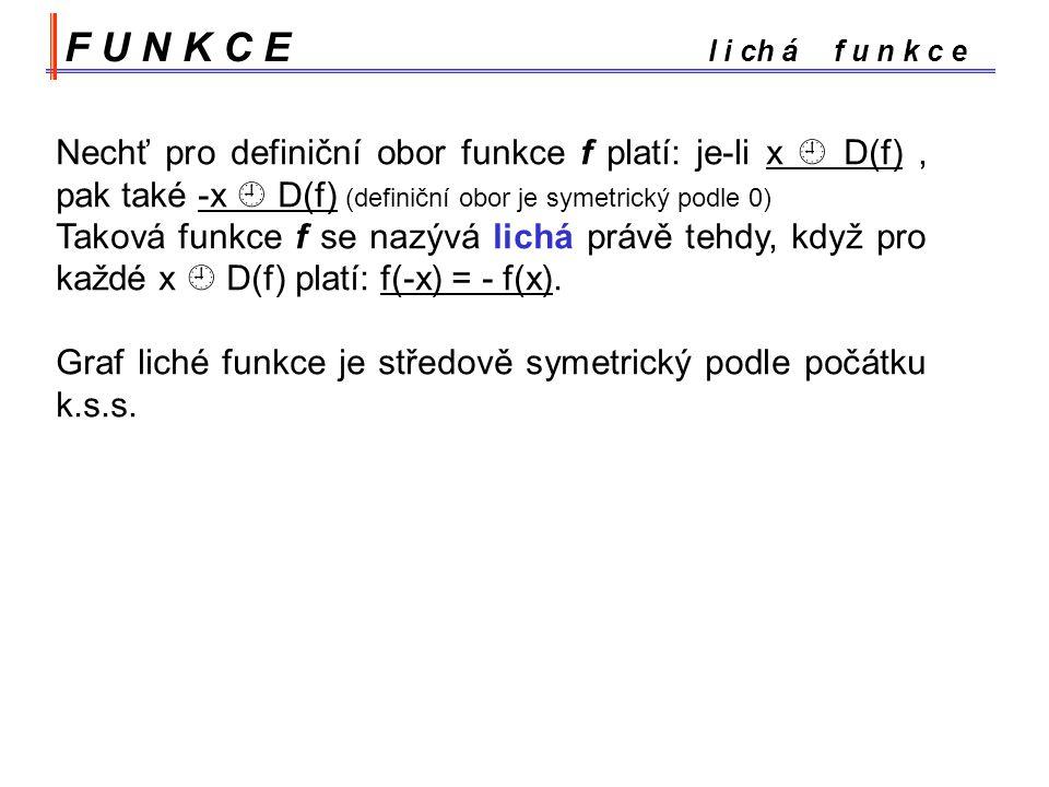 F U N K C E l i ch á f u n k c e Nechť pro definiční obor funkce f platí: je-li x  D(f), pak také -x  D(f) (definiční obor je symetrický podle 0) Taková funkce f se nazývá lichá právě tehdy, když pro každé x  D(f) platí: f(-x) = - f(x).