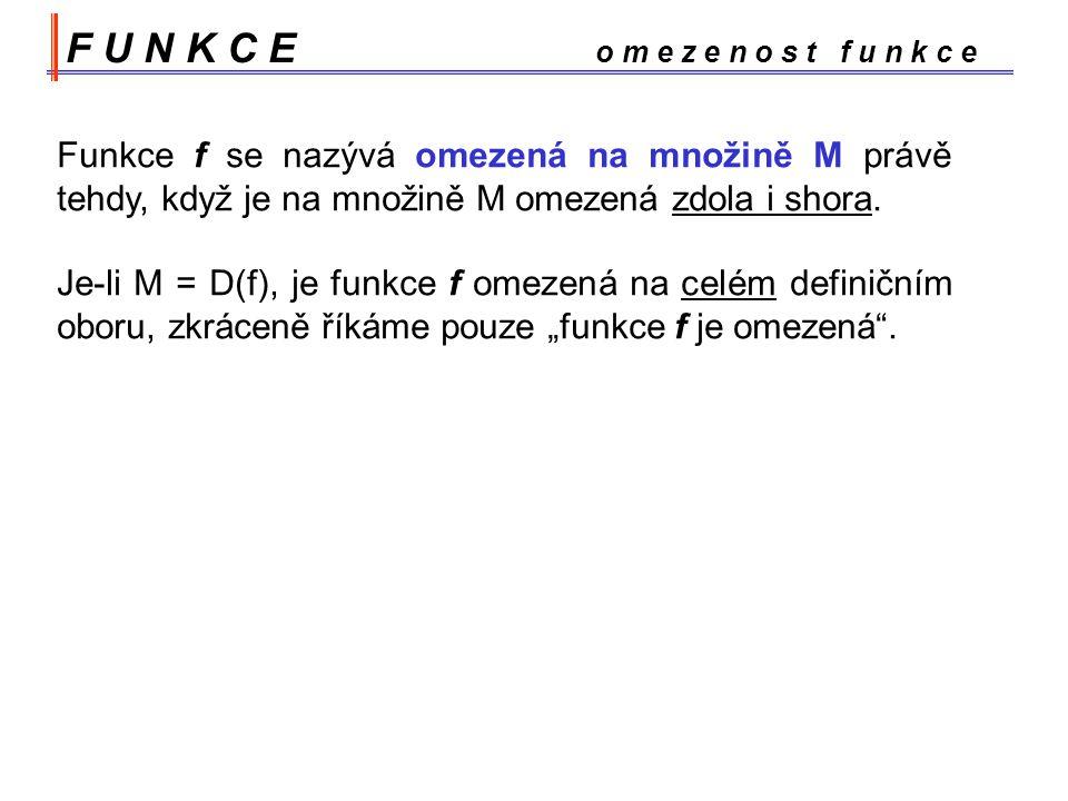 F U N K C E o m e z e n o s t f u n k c e Funkce f se nazývá omezená na množině M právě tehdy, když je na množině M omezená zdola i shora.