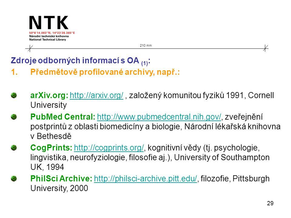 29 210 mm Zdroje odborných informací s OA (1) : 1.Předmětově profilované archivy, např.: arXiv.org: http://arxiv.org/, založený komunitou fyziků 1991, Cornell Universityhttp://arxiv.org/ PubMed Central: http://www.pubmedcentral.nih.gov/, zveřejnění postprintů z oblasti biomedicíny a biologie, Národní lékařská knihovna v Bethesděhttp://www.pubmedcentral.nih.gov/ CogPrints: http://cogprints.org/, kognitivní vědy (tj.