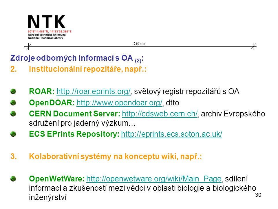 30 210 mm Zdroje odborných informací s OA (2) : 2.Institucionální repozitáře, např.: ROAR: http://roar.eprints.org/, světový registr repozitářů s OAhttp://roar.eprints.org/ OpenDOAR: http://www.opendoar.org/, dttohttp://www.opendoar.org/ CERN Document Server: http://cdsweb.cern.ch/, archiv Evropského sdružení pro jaderný výzkum…http://cdsweb.cern.ch/ ECS EPrints Repository: http://eprints.ecs.soton.ac.uk/http://eprints.ecs.soton.ac.uk/ 3.Kolaborativní systémy na konceptu wiki, např.: OpenWetWare: http://openwetware.org/wiki/Main_Page, sdílení informací a zkušeností mezi vědci v oblasti biologie a biologického inženýrstvíhttp://openwetware.org/wiki/Main_Page