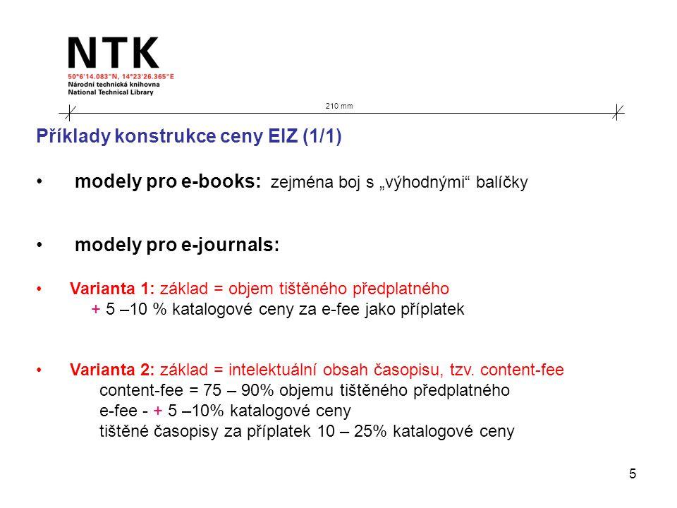 """5 210 mm Příklady konstrukce ceny EIZ (1/1) modely pro e-books: zejména boj s """"výhodnými balíčky modely pro e-journals: Varianta 1: základ = objem tištěného předplatného + 5 –10 % katalogové ceny za e-fee jako příplatek Varianta 2: základ = intelektuální obsah časopisu, tzv."""