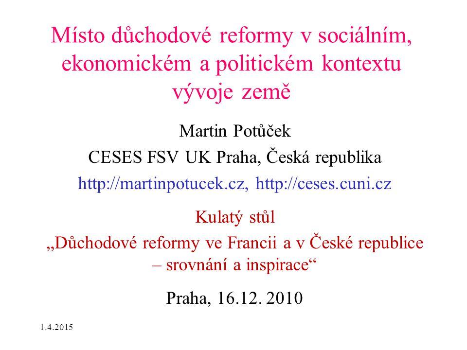 1.4.2015 Místo důchodové reformy v sociálním, ekonomickém a politickém kontextu vývoje země Martin Potůček CESES FSV UK Praha, Česká republika http://