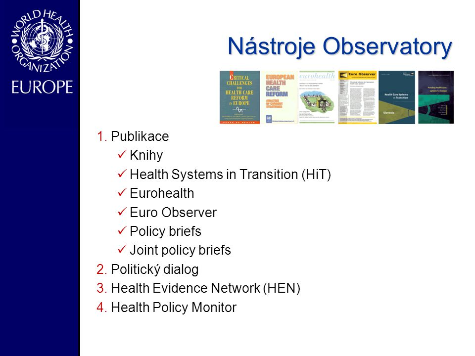 - Nástroje Observatory 1.Publikace Knihy Health Systems in Transition (HiT) Eurohealth Euro Observer Policy briefs Joint policy briefs 2.Politický dialog 3.Health Evidence Network (HEN) 4.Health Policy Monitor
