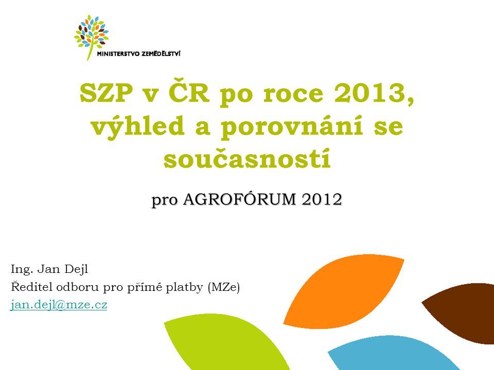 pro AGROFÓRUM 2012 SZP v ČR po roce 2013, výhled a porovnání se současností pro AGROFÓRUM 2012 Ing. Jan Dejl Ředitel odboru pro přímé platby (MZe) jan