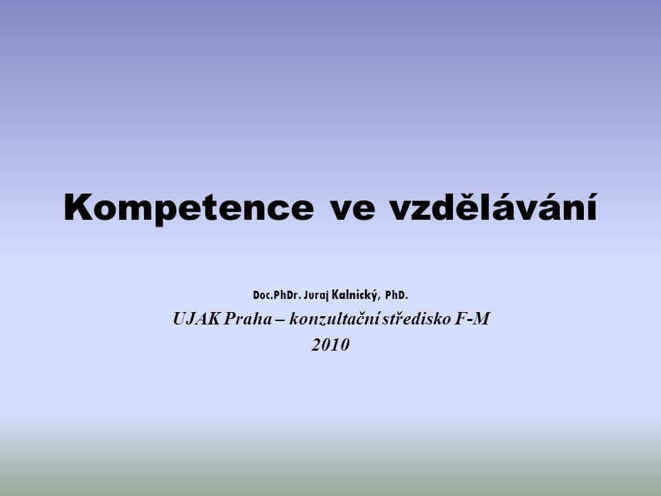 Kompetence ve vzdělávání Doc.PhDr. Juraj Kalnický, PhD. UJAK Praha – konzultační středisko F-M 2010