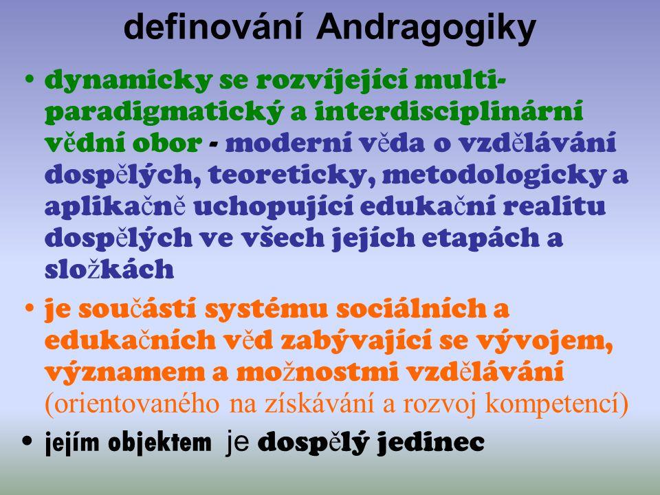 definování Andragogiky dynamicky se rozvíjející multi- paradigmatický a interdisciplinární v ě dní obor - moderní v ě da o vzd ě lávání dosp ě lých, t