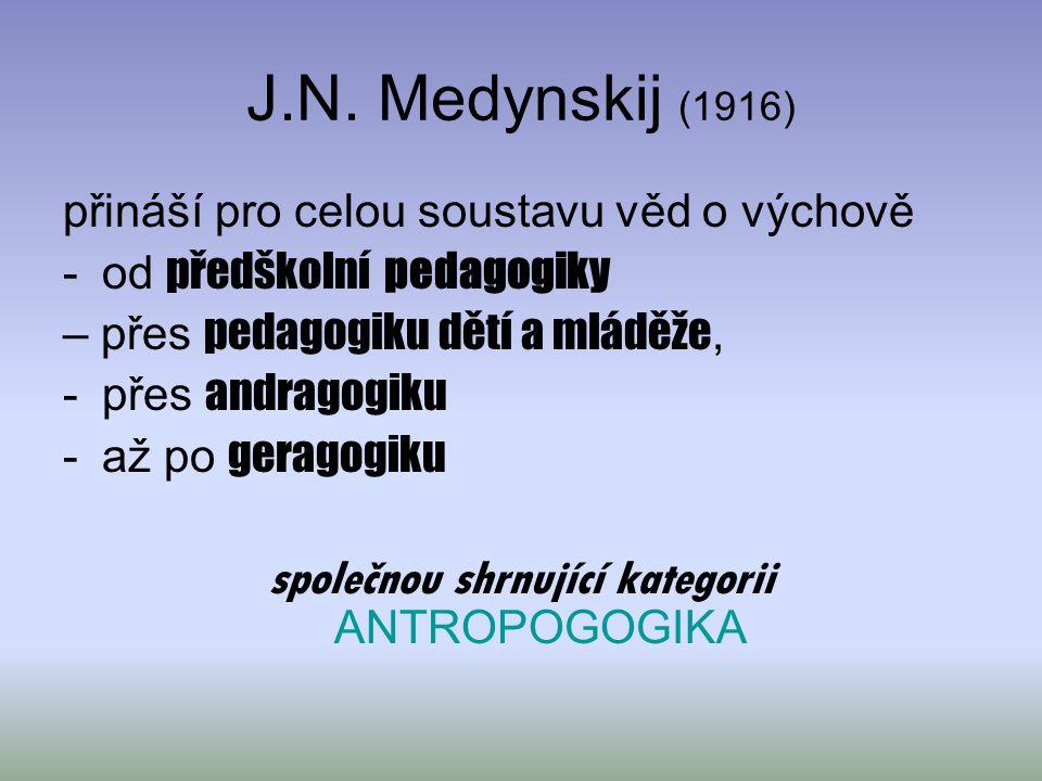 J.N. Medynskij (1916) přináší pro celou soustavu věd o výchově -od předškolní pedagogiky – přes pedagogiku dětí a mláděže, -přes andragogiku -až po ge