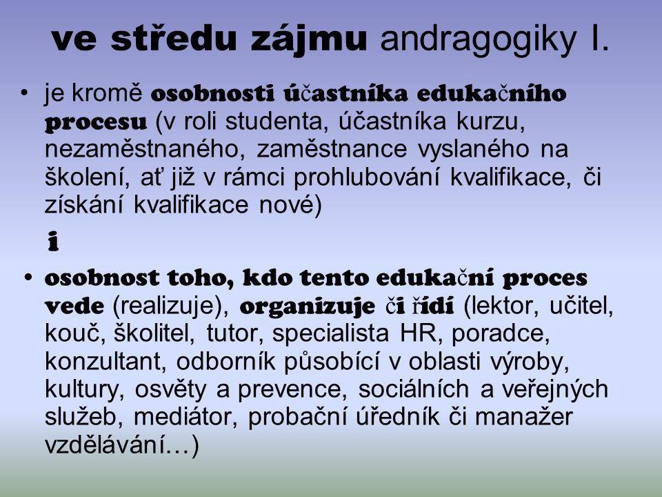 ve středu zájmu andragogiky I. je kromě osobnosti ú č astníka eduka č ního procesu (v roli studenta, účastníka kurzu, nezaměstnaného, zaměstnance vysl