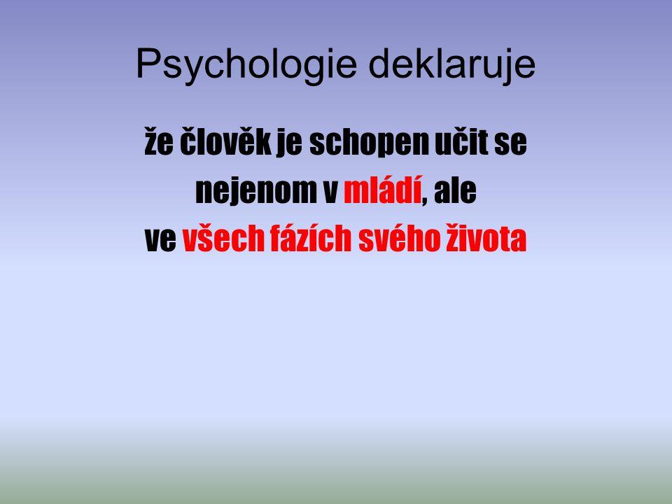 Psychologie deklaruje že člověk je schopen učit se nejenom v mládí, ale ve všech fázích svého života