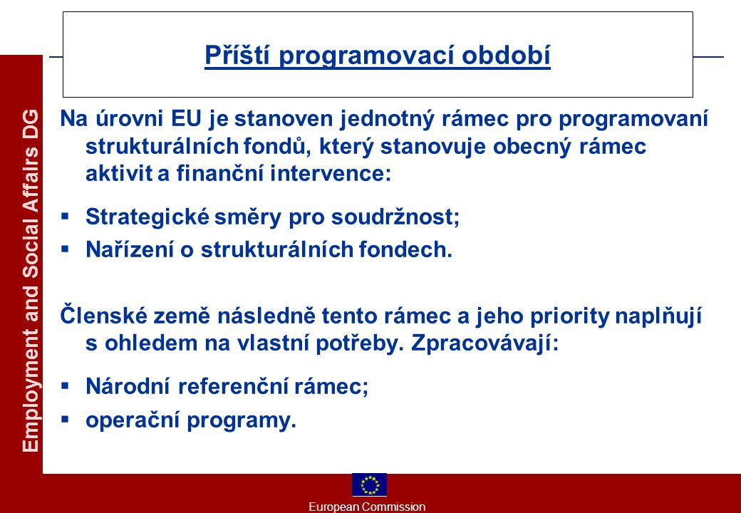 European Commission Employment and Social Affairs DG Příští programovací období Na úrovni EU je stanoven jednotný rámec pro programovaní strukturálních fondů, který stanovuje obecný rámec aktivit a finanční intervence:  Strategické směry pro soudržnost;  Nařízení o strukturálních fondech.
