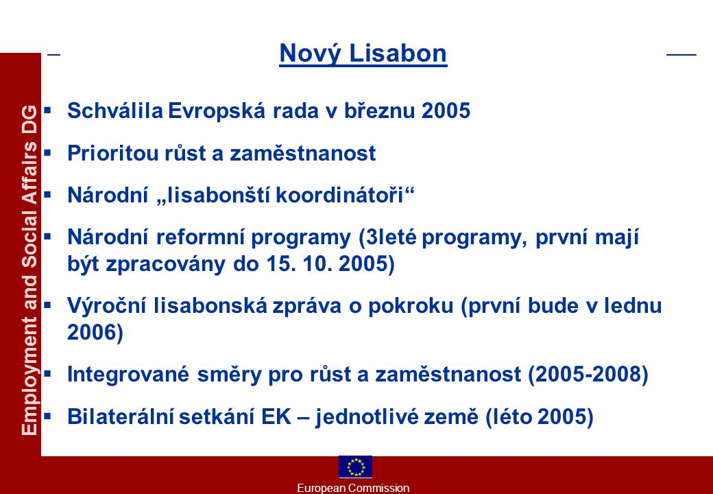 """European Commission Employment and Social Affairs DG Nový Lisabon  Schválila Evropská rada v březnu 2005  Prioritou růst a zaměstnanost  Národní """"lisabonští koordinátoři  Národní reformní programy (3leté programy, první mají být zpracovány do 15."""