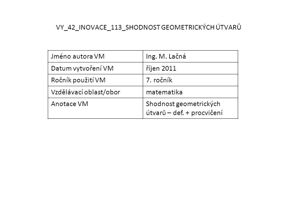 VY_42_INOVACE_113_SHODNOST GEOMETRICKÝCH ÚTVARŮ Jméno autora VMIng. M. Lačná Datum vytvoření VMříjen 2011 Ročník použití VM7. ročník Vzdělávací oblast