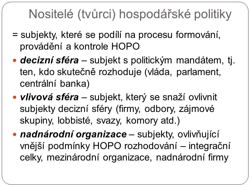 Nositelé (tvůrci) hospodářské politiky = subjekty, které se podílí na procesu formování, provádění a kontrole HOPO decizní sféra – subjekt s politickým mandátem, tj.