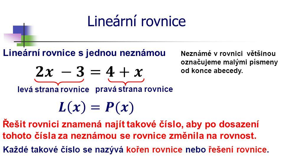 Lineární rovnice Lineární rovnice s jednou neznámou Neznámé v rovnici většinou označujeme malými písmeny od konce abecedy. levá strana rovnice pravá s