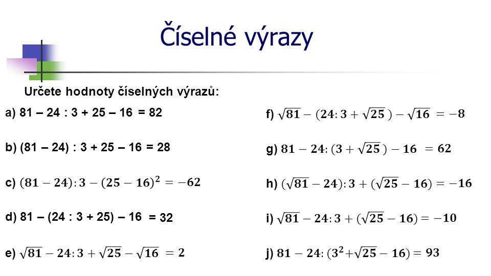 Číselné výrazy Zapište číselný výraz a určete jeho hodnotu: a) součet čísel osm a dvacet pět 8 + 25 b) rozdíl čísel dvanáct a tři 12 – 3 c) součin čísel pět a třináct 5 ∙ 13 = 33 = 9 = 65 d) podíl čísel osmnáct a šest 18 : 6= 3 e) trojnásobek součtu čísel pět a sedmnáct 3 ∙ (5 + 17) f) podíl dvojnásobku čísla dvanáct a čísla osm 2 ∙ 12 : 8 g) druhá mocnina čísla dvanáct zmenšená o sedm 12 2 - 7 = 66 = 3 = 137 h) čtyřnásobek podílu čísel osm a dva zvětšený o pět 4 ∙ (8 : 2) + 5= 21
