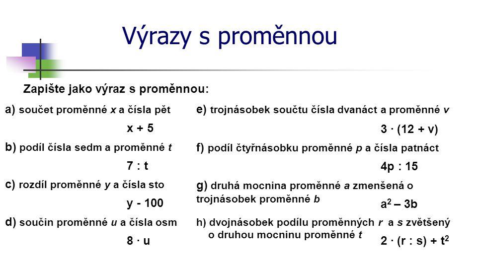 Výrazy s proměnnou Zapište jako výraz s proměnnou: a) součet proměnné x a čísla pět x + 5 b) podíl čísla sedm a proměnné t 7 : t c) rozdíl proměnné y