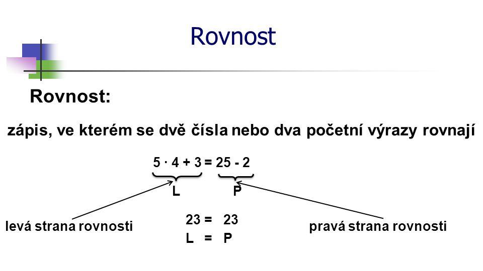 Rovnost Rovnost: zápis, ve kterém se dvě čísla nebo dva početní výrazy rovnají levá strana rovnosti 5 ∙ 4 + 325 - 2= pravá strana rovnosti 23 = LP LP