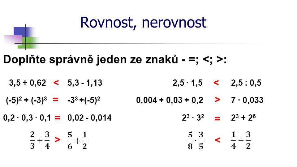 Rovnost, nerovnost Doplňte správně jeden ze znaků - =; : 3,5 + 0,625,3 - 1,132,5 ∙ 1,52,5 : 0,5 (-5) 2 + (-3) 3 -3 3 +(-5) 2 0,2 ∙ 0,3 ∙ 0,10,02 - 0,0