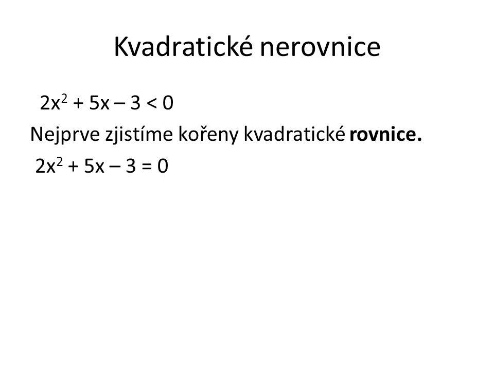 Kvadratické nerovnice 2x 2 + 5x – 3 < 0 Nejprve zjistíme kořeny kvadratické rovnice. 2x 2 + 5x – 3 = 0