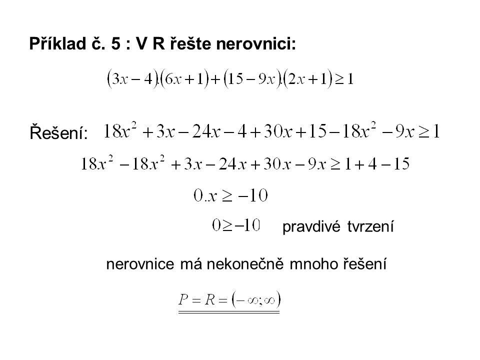 Příklad č. 5 : V R řešte nerovnici: Řešení: pravdivé tvrzení nerovnice má nekonečně mnoho řešení