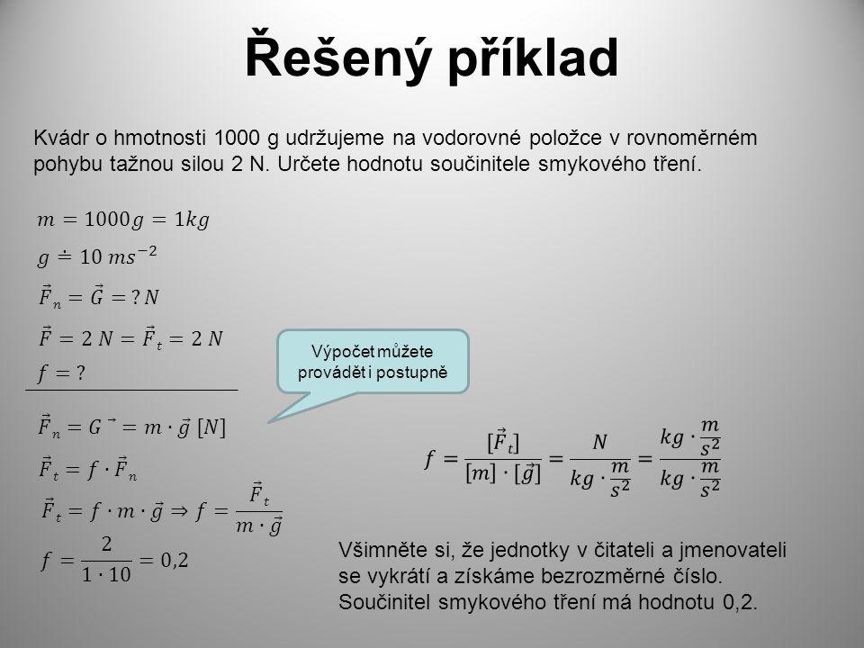 Řešený příklad Kvádr o hmotnosti 1000 g udržujeme na vodorovné položce v rovnoměrném pohybu tažnou silou 2 N. Určete hodnotu součinitele smykového tře