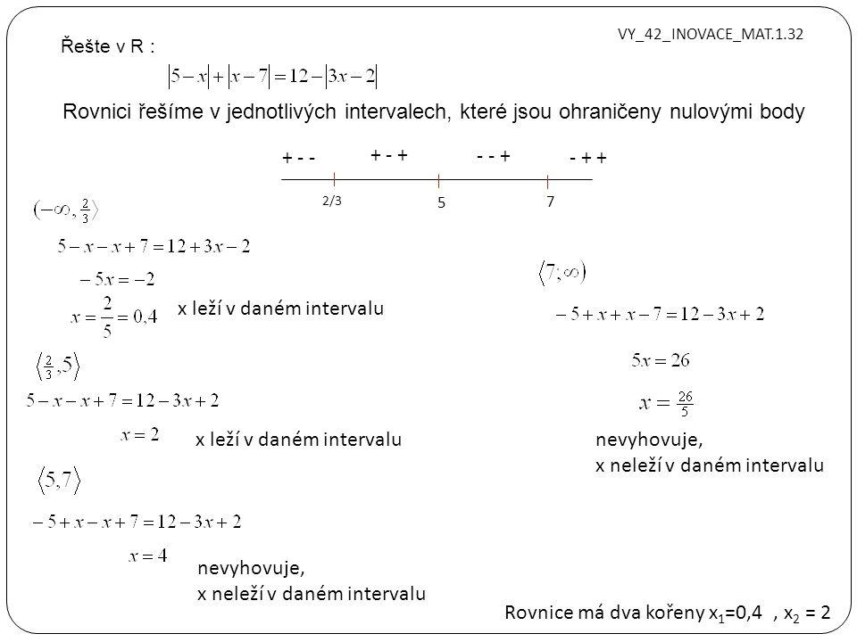 Řešte v R : Rovnici řešíme v jednotlivých intervalech, které jsou ohraničeny nulovými body nevyhovuje, x neleží v daném intervalu x leží v daném intervalu Rovnice má dva kořeny x 1 =0,4, x 2 = 2 2/3 5 7 + - - + - + - - + - + + x leží v daném intervalunevyhovuje, x neleží v daném intervalu VY_42_INOVACE_MAT.1.32