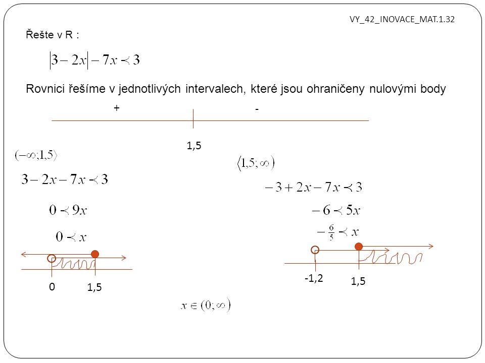 Řešte v R : Rovnici řešíme v jednotlivých intervalech, které jsou ohraničeny nulovými body 1,5 + - 0 -1,2 1,5 VY_42_INOVACE_MAT.1.32