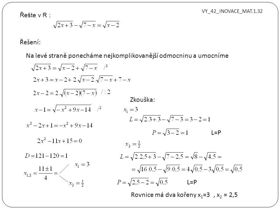 Řešte v R : VY_42_INOVACE_MAT.1.32 Řešení: Na levé straně ponecháme nejkomplikovanější odmocninu a umocníme Zkouška: L=P Rovnice má dva kořeny x 1 =3, x 2 = 2,5