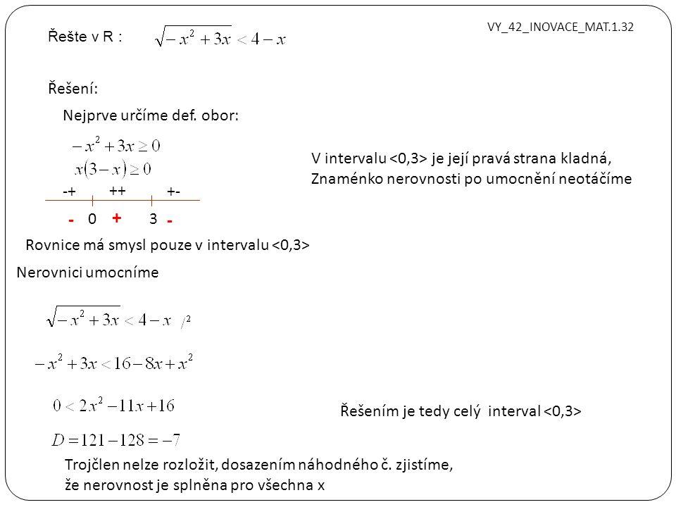 Řešte v R : VY_42_INOVACE_MAT.1.32 Řešení: Nerovnici umocníme Nejprve určíme def. obor: 0 3 -+ ++ +- - - + Rovnice má smysl pouze v intervalu V interv