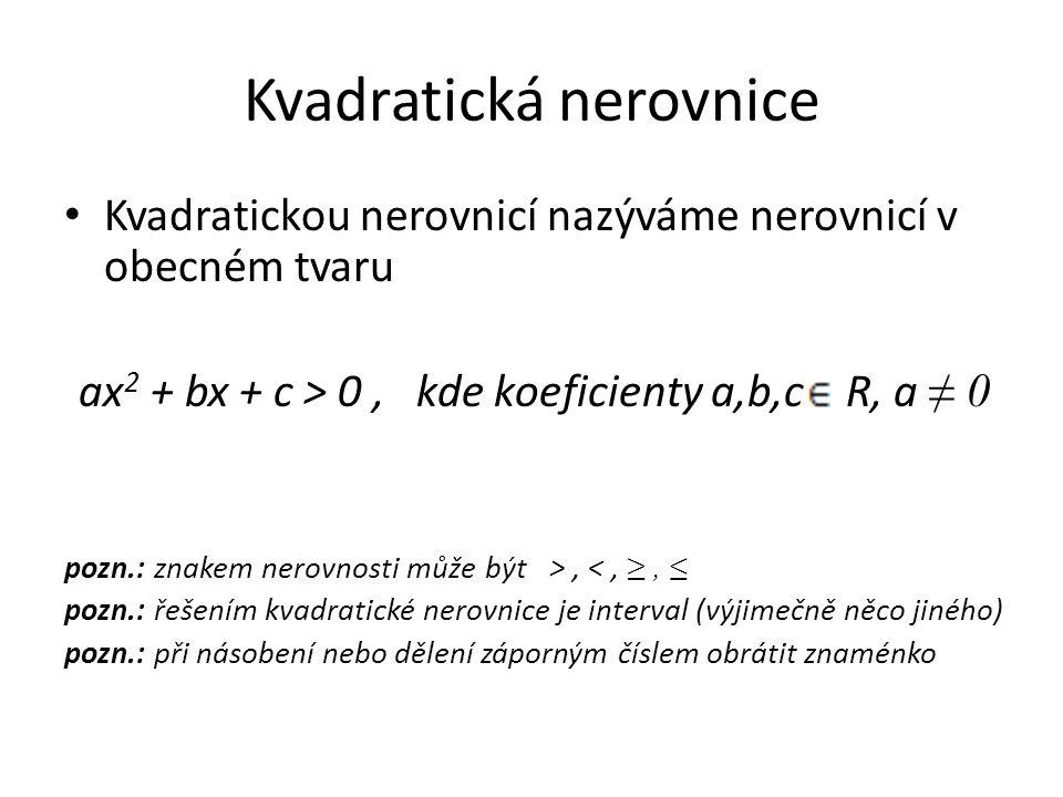 Kvadratická nerovnice Kvadratickou nerovnicí nazýváme nerovnicí v obecném tvaru ax 2 + bx + c > 0, kde koeficienty a,b,c R, a ≠ 0 pozn.: znakem nerovnosti může být >, <, ≥, ≤ pozn.: řešením kvadratické nerovnice je interval (výjimečně něco jiného) pozn.: při násobení nebo dělení záporným číslem obrátit znaménko