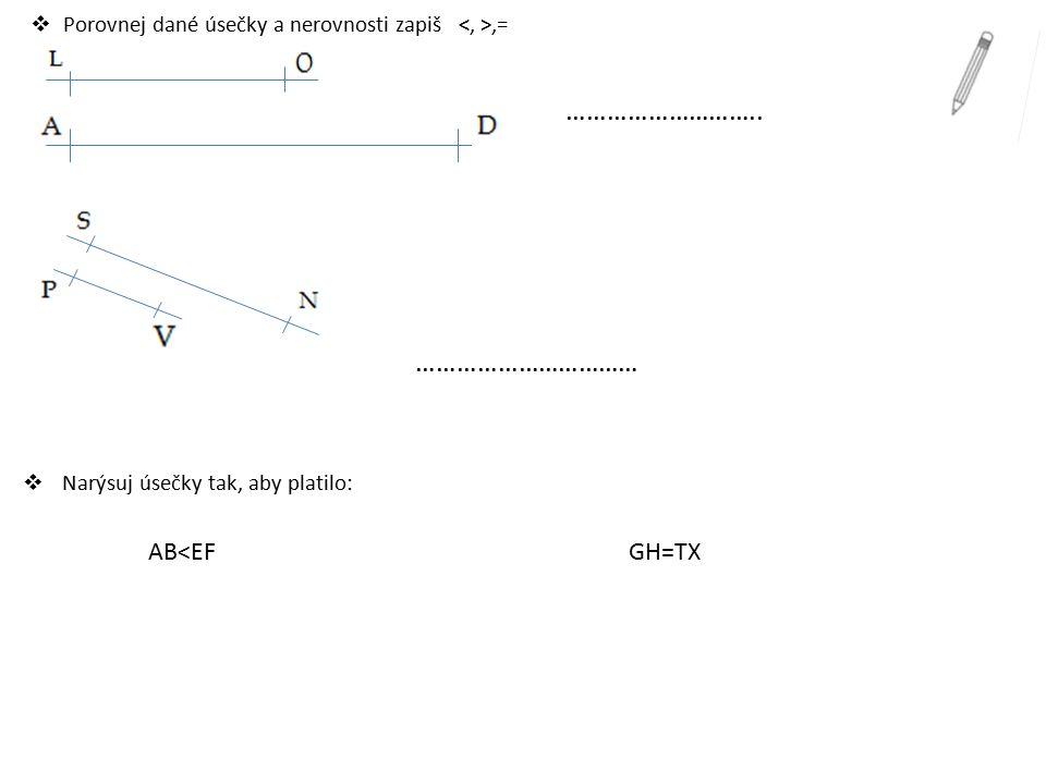  Porovnej dané úsečky a nerovnosti zapiš,= ……………………….. ……………………………  Narýsuj úsečky tak, aby platilo: AB<EF GH=TX